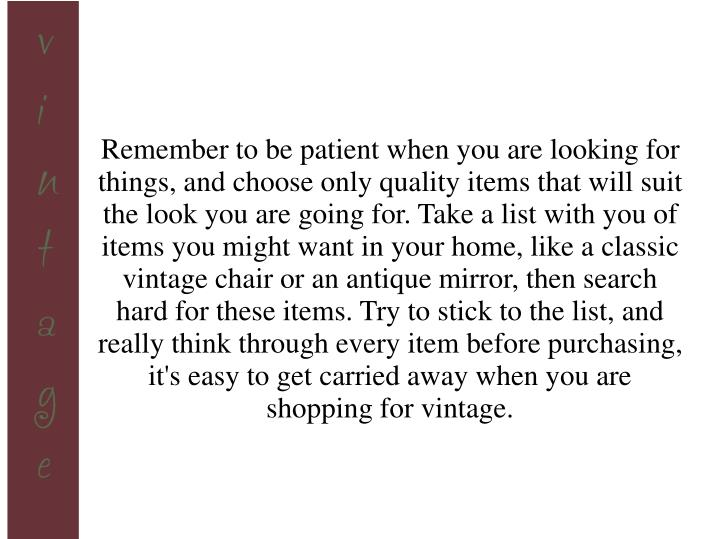 Remember to be patient when you are looking for things, and choose only quality items that will suit...