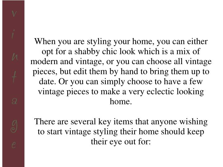 When you are styling your home, you can either opt for a shabby chic look which is a mix of modern and vintage, or you can choose all vintage pieces, but edit them by hand to bring them up to date. Or you can simply choose to have a few vintage pieces to make a very eclectic looking home.