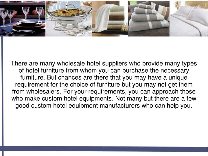 There are many wholesale hotel suppliers who provide many types of hotel furniture from whom you can purchase the necessary furniture. But chances are there that you may have a unique requirement for the choice of furniture but you may not get them from wholesalers. For your requirements, you can approach those who make custom hotel equipments. Not many but there are a few good custom hotel equipment manufacturers who can help you.