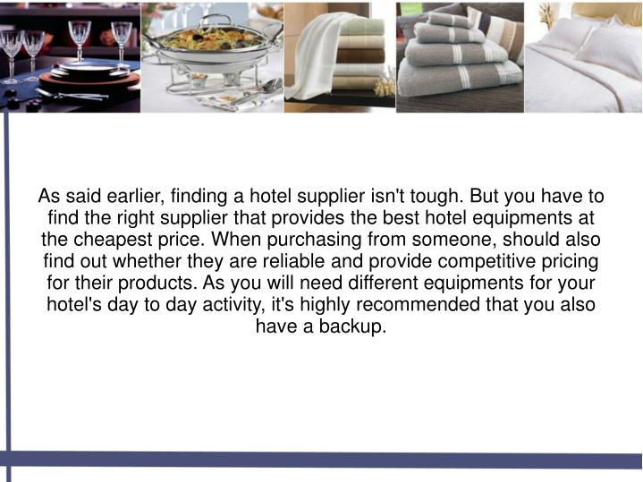 As said earlier, finding a hotel supplier isn't tough. But you have to find the right supplier that provides the best hotel equipments at the cheapest price. When purchasing from someone, should also find out whether they are reliable and provide competitive pricing for their products. As you will need different equipments for your hotel's day to day activity, it's highly recommended that you also have a backup.