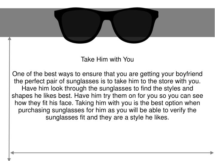 fd39d7b64ea One of the best ways to ensure that you are getting your boyfriend the  perfect pair of sunglasses is to take him to the store with you.