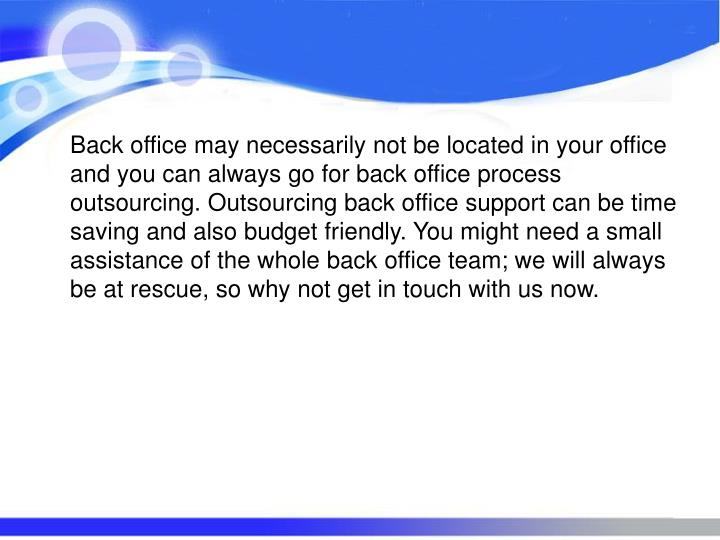 Back office may necessarily not be located in your office and you can always go for back office process outsourcing. Outsourcing back office support can be time saving and also budget friendly. You might need a small assistance of the whole back office team; we will always be at rescue, so why not get in touch with us now.