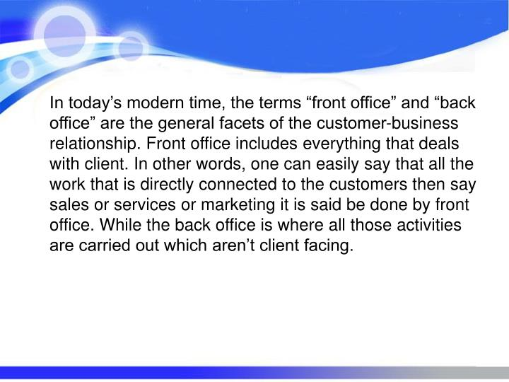 """In today's modern time, the terms """"front office"""" and """"back office"""" are the general facets of the customer-business relationship. Front office includes everything that deals with client. In other words, one can easily say that all the work that is directly connected to the customers then say sales or services or marketing it is said be done by front office. While the back office is where all those activities are carried out which aren't client facing."""