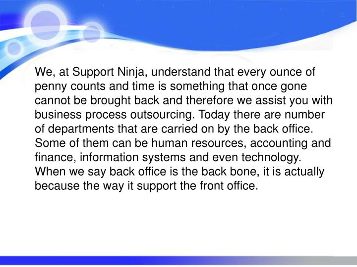 We, at Support Ninja, understand that every ounce of penny counts and time is something that once gone cannot be brought back and therefore we assist you with business process outsourcing. Today there are number of departments that are carried on by the back office. Some of them can be human resources, accounting and finance, information systems and even technology. When we say back office is the back bone, it is actually because the way it support the front office.