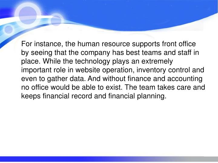 For instance, the human resource supports front office by seeing that the company has best teams and staff in place. While the technology plays an extremely important role in website operation, inventory control and even to gather data. And without finance and accounting no office would be able to exist. The team takes care and keeps financial record and financial planning.