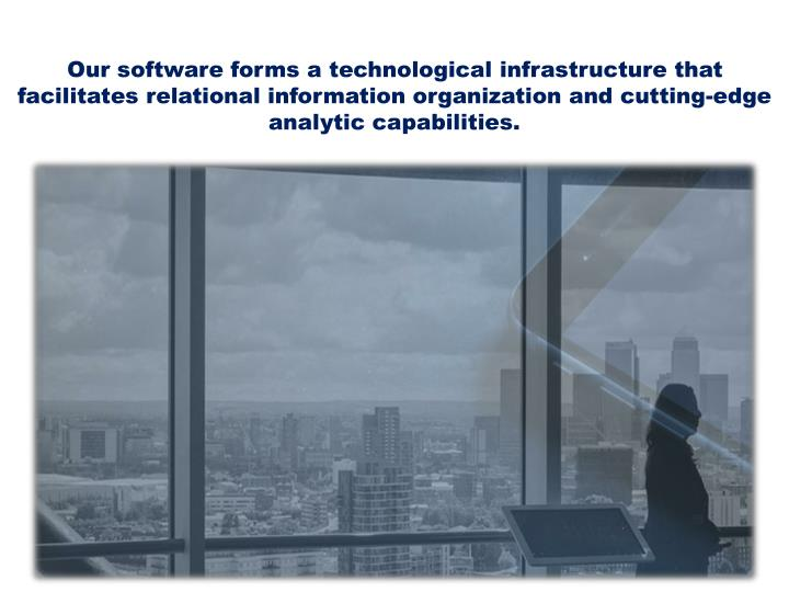 Our software forms a technological infrastructure that facilitates relational information organization and cutting-edge analytic capabilities.