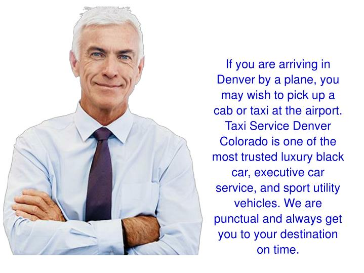 If you are arriving in Denver by a plane, you may wish to pick up a cab or taxi at the airport. Taxi...