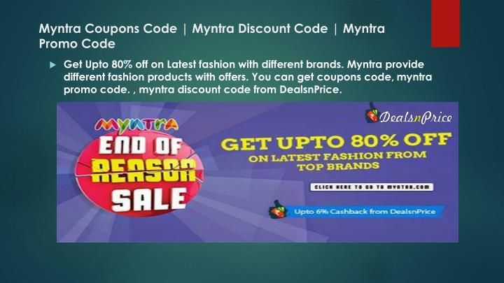 At CouponzGuru, you will always get the Latest, Working and Genuine Myntra Coupon Codes, Discount Codes, Deals and Offers. Our dedicated content team updates this list of Myntra Discount Coupons, Offers and Deals on a daily basis. We update the website with latest coupon codes and remove the expired or outdated offers.
