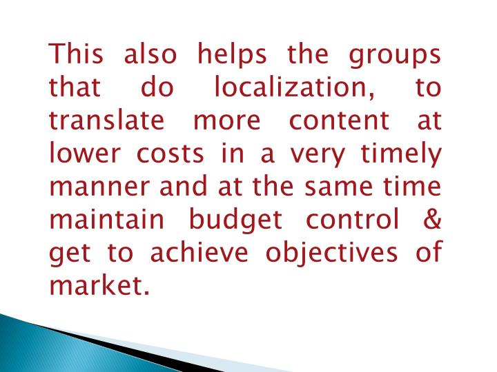 This also helps the groups that do localization, to translate more content at lower costs in a very timely manner and at the same time maintain budget control & get to achieve objectives of market.