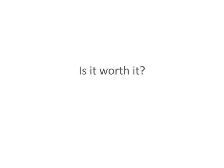 Is it worth it?