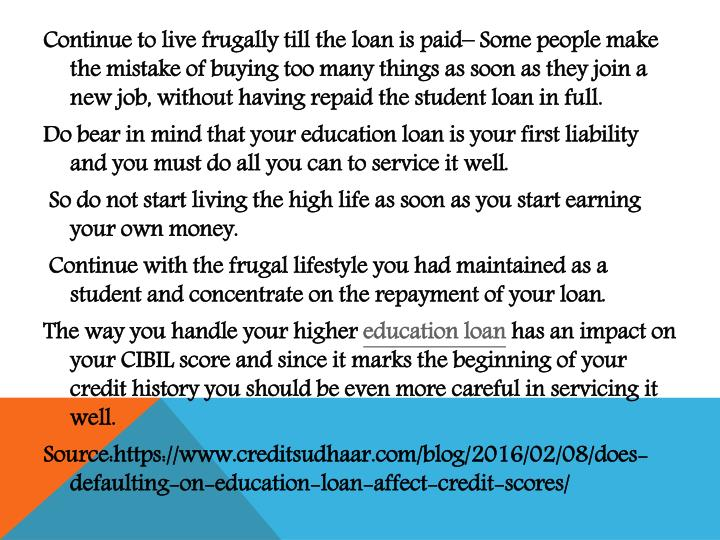 Continue to live frugally till the loan is paid– Some people make the mistake of buying too many things as soon as they join a new job, without having repaid the student loan in full.