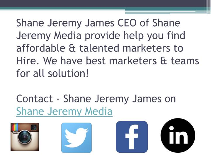 Shane Jeremy James CEO of Shane Jeremy Media provide help you find affordable & talented marketers to Hire. We have best marketers & teams for all solution!