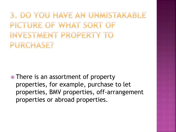 3. Do you have an unmistakable picture of what sort of investment property to purchase?