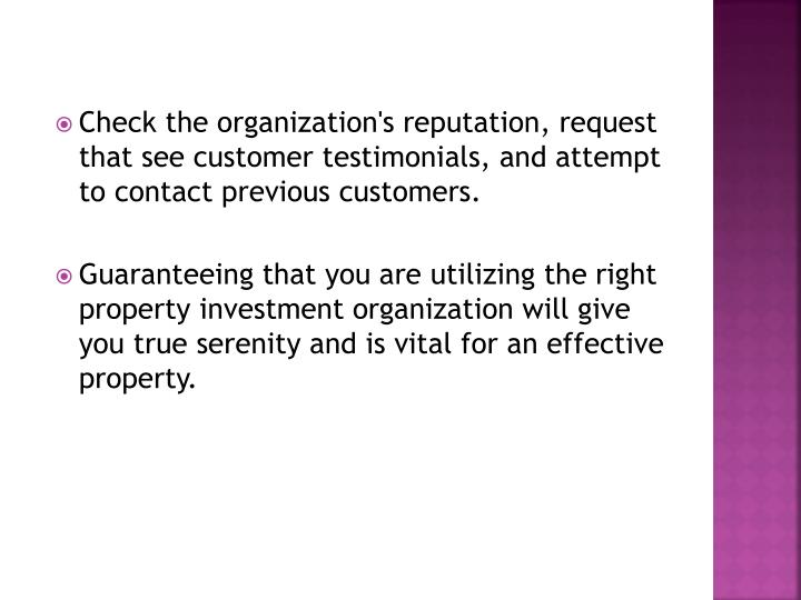 Check the organization's reputation, request that see customer testimonials, and attempt to contact previous customers.