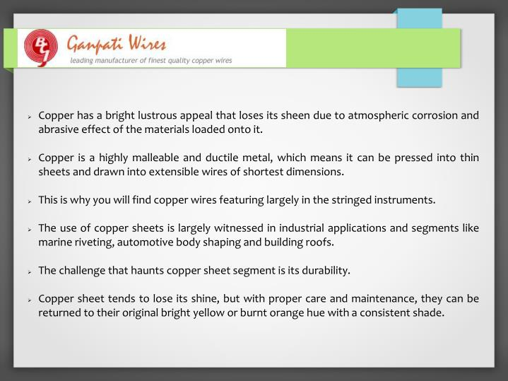 Copper has a bright lustrous appeal that loses its sheen due to atmospheric corrosion and abrasive e...