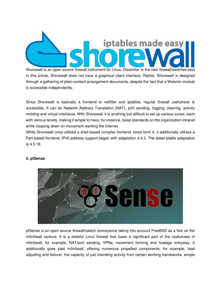 Shorewall is an open source firewall instrument for Linux. Dissimilar to the next firewall/switches said
