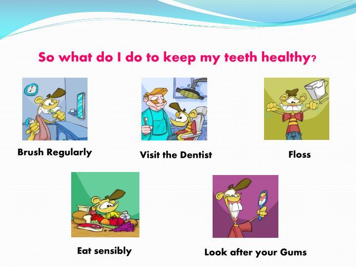 So what do I do to keep my teeth healthy?
