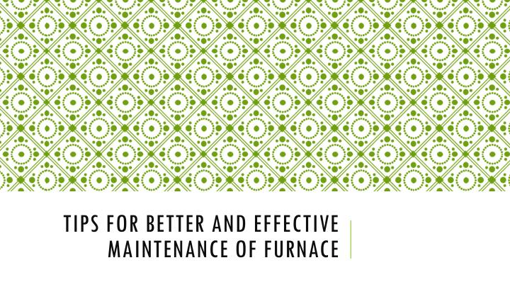 tips for better and effective maintenance of furnace n.