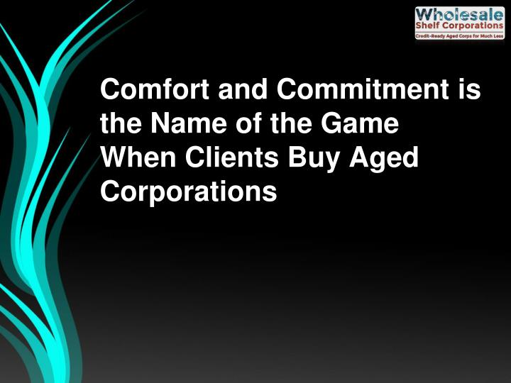 Comfort and Commitment is the Name of the Game When Clients Buy Aged Corporations
