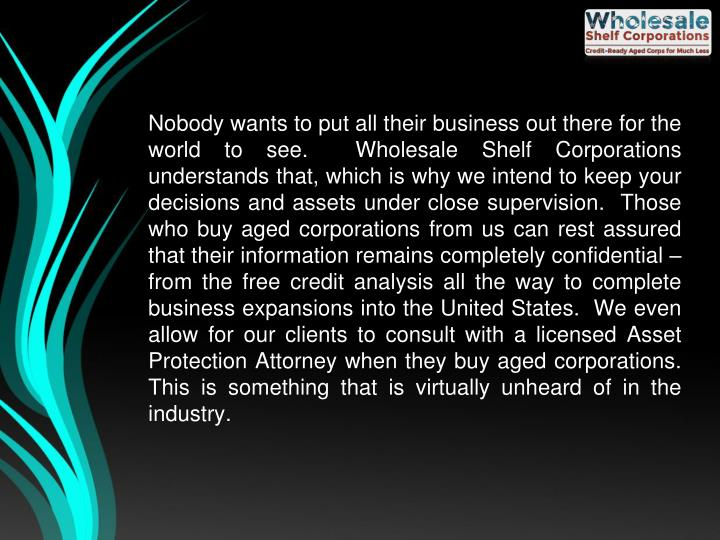 Nobody wants to put all their business out there for the world to see.  Wholesale Shelf Corporations understands that, which is why we intend to keep your decisions and assets under close supervision.  Those who buy aged corporations from us can rest assured that their information remains completely confidential – from the free credit analysis all the way to complete business expansions into the United States.  We even allow for our clients to consult with a licensed Asset Protection Attorney when they buy aged corporations.  This is something that is virtually unheard of in the industry.