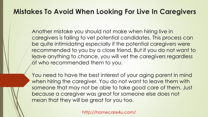 Another mistake you should not make when hiring live in caregivers is failing to vet potential candidates. This process can be quite intimidating especially if the potential caregivers were recommended to you by a close friend. But if you do not want to leave anything to chance, you will vet the caregivers regardless of who recommended them to you.