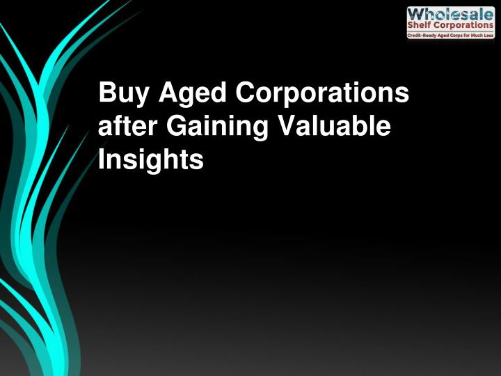 Buy aged corporations after gaining valuable insights