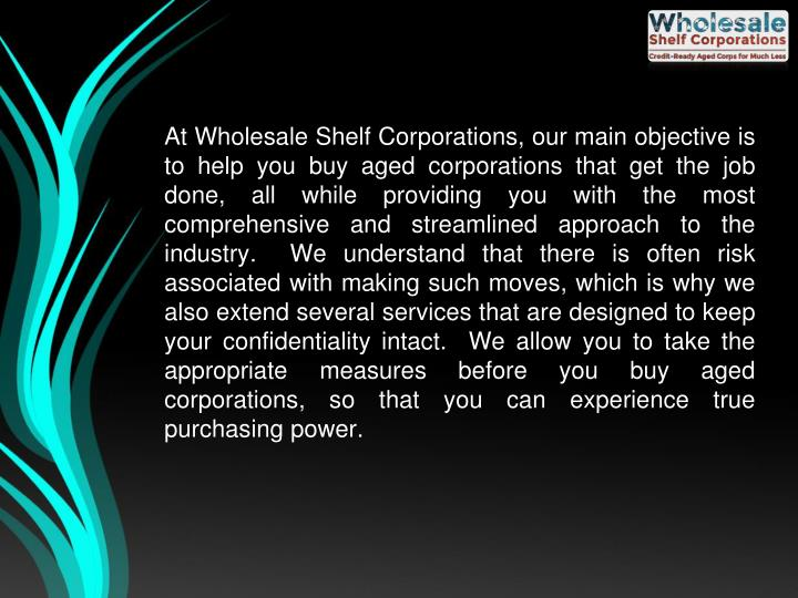 At Wholesale Shelf Corporations, our main objective is to help you buy aged corporations that get th...