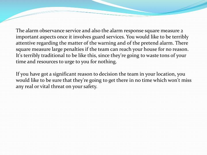 The alarm observance service and also the alarm response square measure 2 important aspects once it involves guard services. You would like to be terribly attentive regarding the matter of the warning and of the pretend alarm. There square measure large penalties if the team can reach your house for no reason. It's terribly traditional to be like this, since they're going to waste tons of your time and resources to urge to you for nothing.