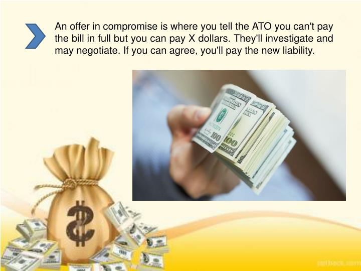 An offer in compromise is where you tell the