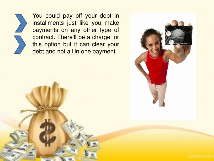 You could pay off your debt in installments just like you make payments on any other type of contract. There'll be a charge for this option but it can clear your debt and not all in one payment.