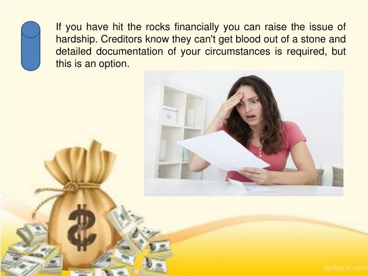 If you have hit the rocks financially you can raise the issue of hardship. Creditors know they can't get blood out of a stone and detailed documentation of your circumstances is required, but this is an option.