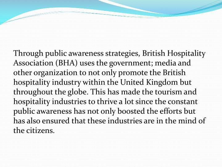 Through public awareness strategies, British Hospitality Association (BHA) uses the government; media and other organization to not only promote the British hospitality industry within the United Kingdom but throughout the globe. This has made the tourism and hospitality industries to thrive a lot since the constant public awareness has not only boosted the efforts but has also ensured that these industries are in the mind of the citizens