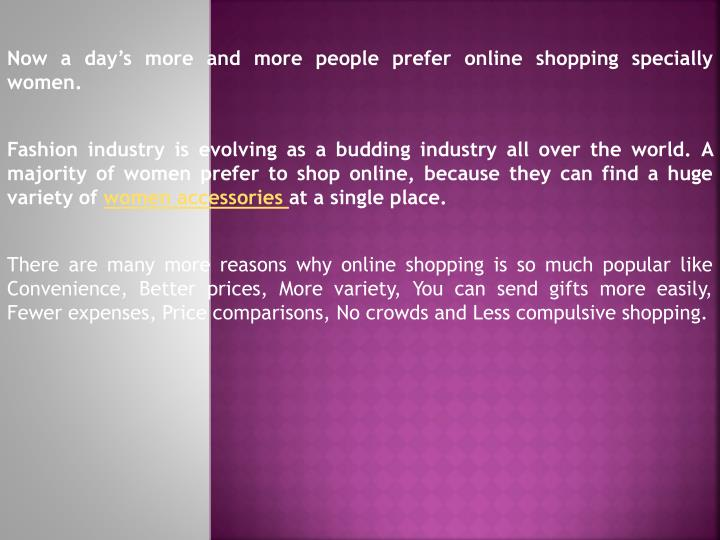 Now a day's more and more people prefer online shopping specially women.