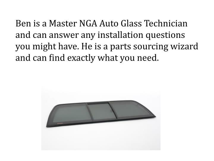 Ben is a Master NGA Auto Glass Technician and can answer any installation questions you might have. He is a parts sourcing wizard and can find exactly what you need.