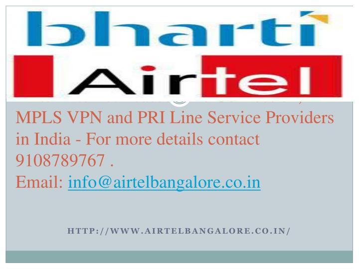 Airtel Internet Leased Line Connection, MPLS VPN and PRI Line Service Providers in India - For more details contact 9108789767 .