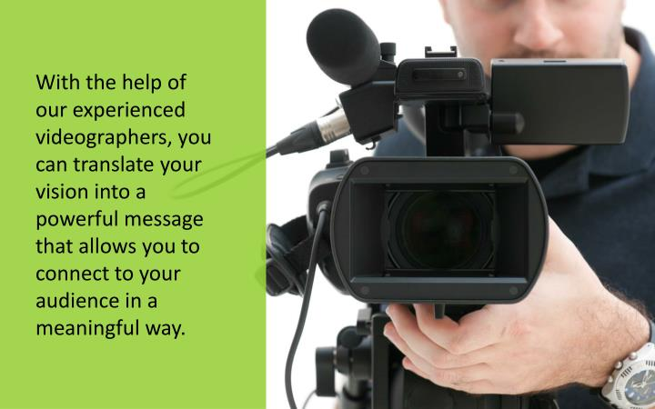 With the help of our experienced videographers, you can translate your vision into a powerful message that allows you to connect to your audience in a meaningful way.