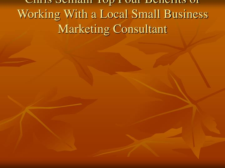 Chris semain top four benefits of working with a local small business marketing consultant1