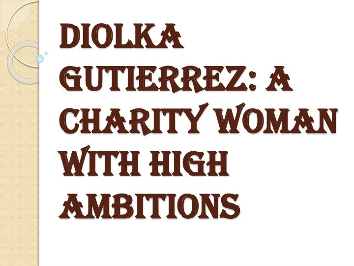 diolka gutierrez a charity woman with high ambitions n.