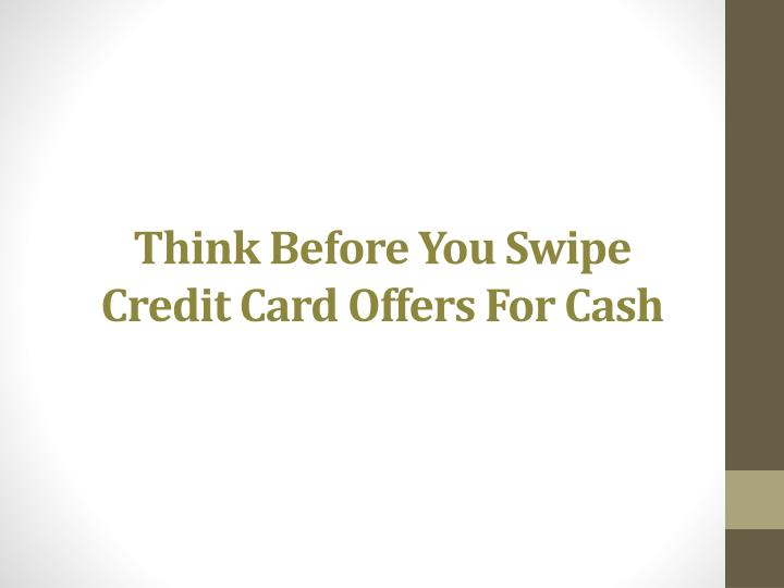 think before you swipe credit card offers for cash n.