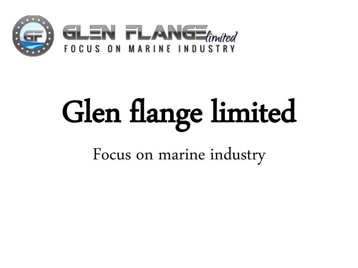 glen flange limited focus on marine industry n.