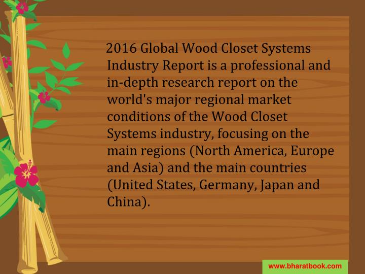 2016 Global Wood Closet Systems Industry Report is a professional and in-depth research report on the world's major regional market conditions of the Wood Closet Systems industry, focusing on the main regions (North America, Europe and Asia) and the main countries (United States, Germany, Japan and China).
