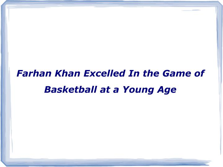 farhan khan excelled in the game of basketball at a young age n.