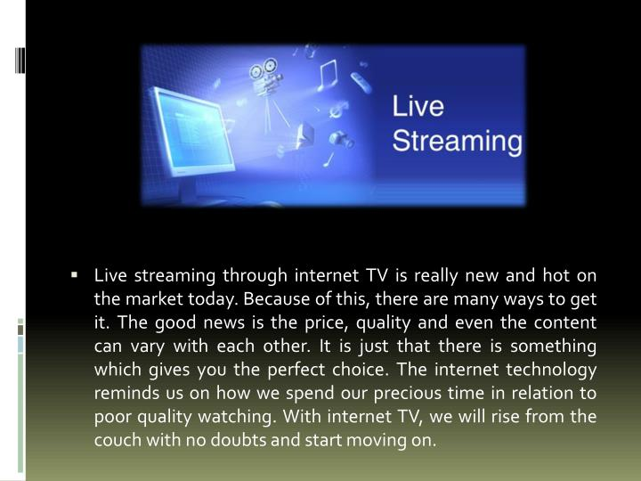 Live streaming through internet TV is really new and hot on the market today. Because of this, there are many ways to get it. The good news is the price, quality and even the content can vary with each other. It is just that there is something which gives you the perfect choice. The internet technology reminds us on how we spend our precious time in relation to poor quality watching. With internet TV, we will rise from the couch with no doubts and start moving on.