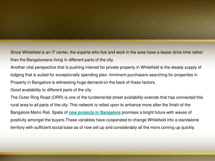 Since Whitefield is an IT center, the experts who live and work in the area have a lesser drive time...