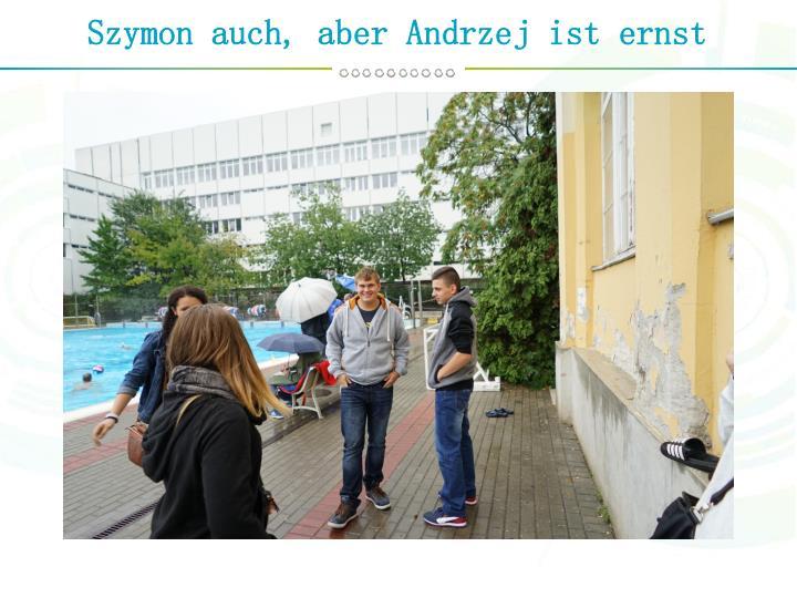 Szymon auch, aber Andrzej ist ernst