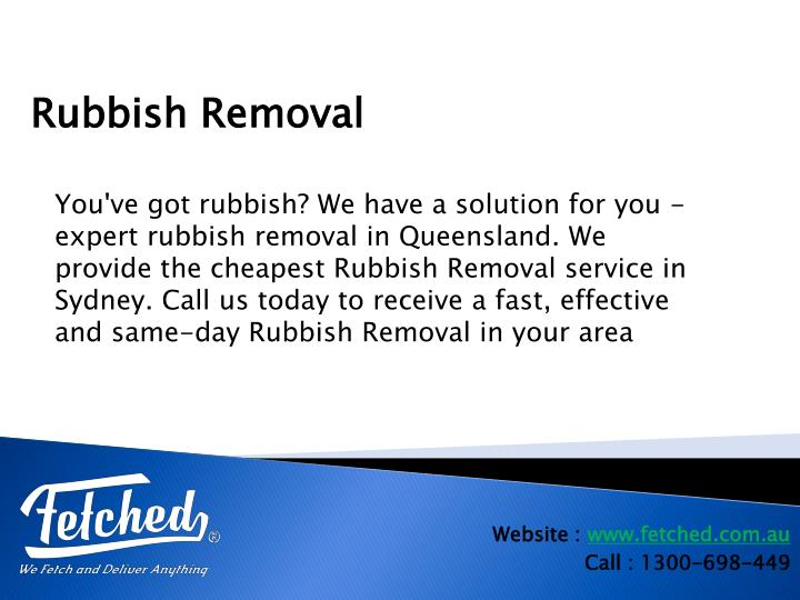 You've got rubbish? We have a solution for you - expert rubbish removal in Queensland. We provide the cheapest Rubbish Removal service in Sydney. Call us today to receive a fast, effective and same-day Rubbish Removal in your area