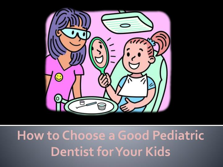 how to choose a good pediatric dentist for your kids n.