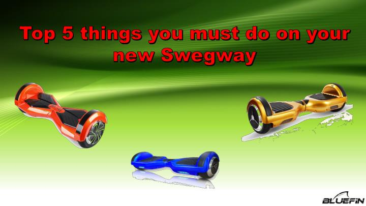 top 5 things you must do on your new swegway n.