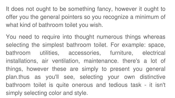 It does not ought to be something fancy, however it ought to offer you the general pointers so you recognize a minimum of what kind of bathroom toilet you wish.