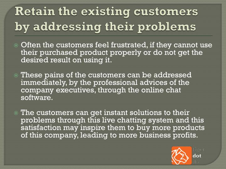 Retain the existing customers by addressing their problems